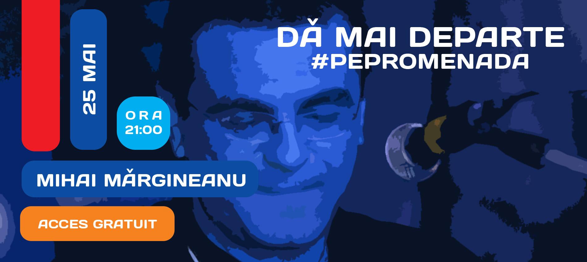 DĂ MAI DEPARTE #PePromenada | Mihai Mărgineanu